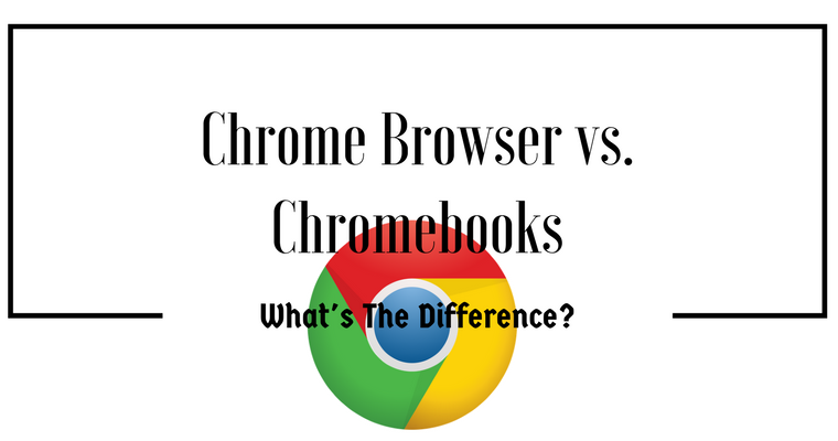 Google's Chrome Browser vs. Chromebooks:  Whats the difference?